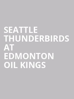 Seattle Thunderbirds at Edmonton Oil Kings at Rogers Place
