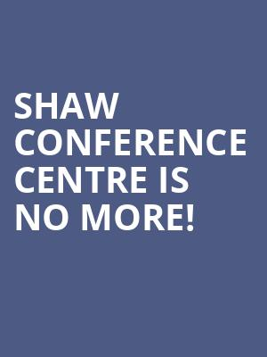 Shaw Conference Centre is no more